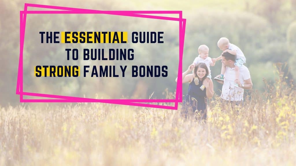 THE ESSENTIAL GUIDE TO BUILDING STRONG FAMILY BONDS