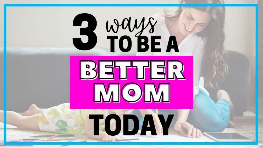 3 ways to be a better mom starting right now